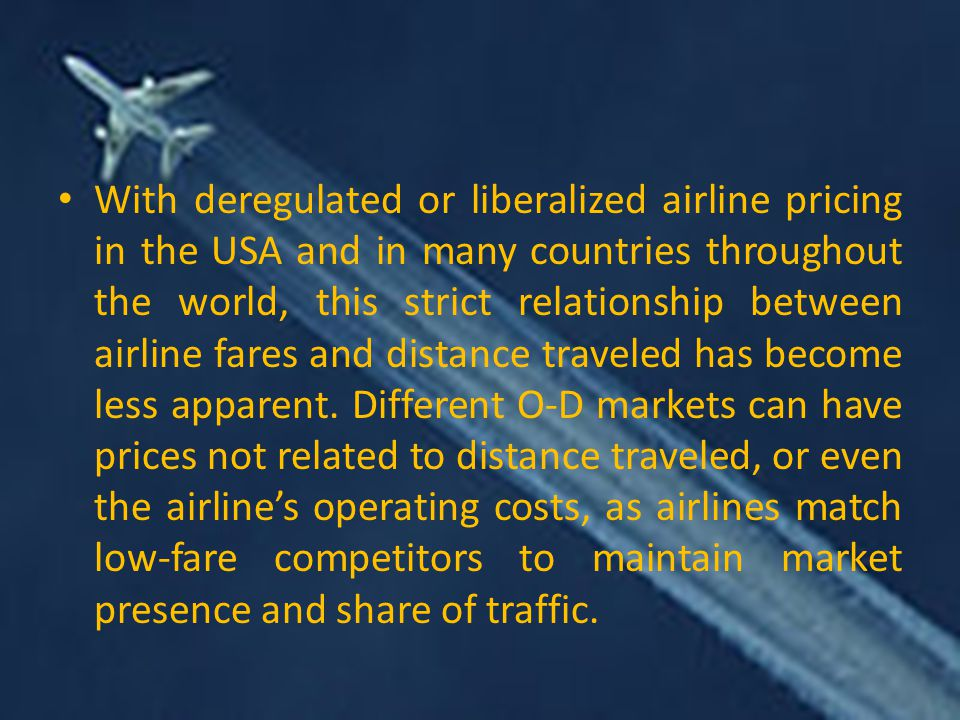 With deregulated or liberalized airline pricing in the USA and in many countries throughout the world, this strict relationship between airline fares and distance traveled has become less apparent.
