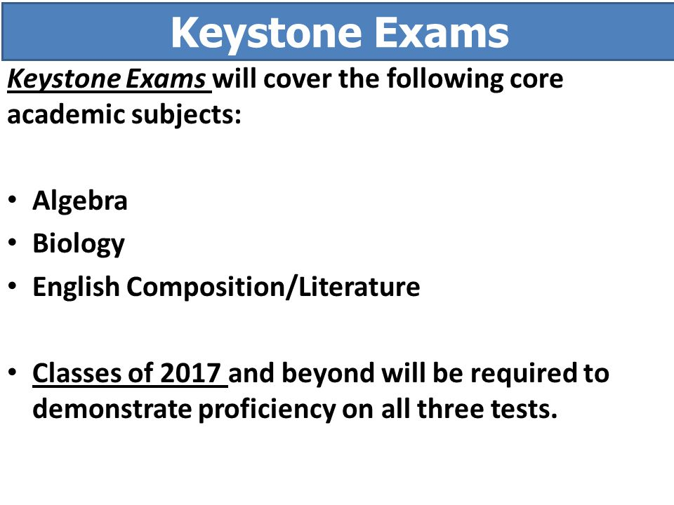 Keystone Exams Keystone Exams will cover the following core academic subjects: Algebra. Biology. English Composition/Literature.