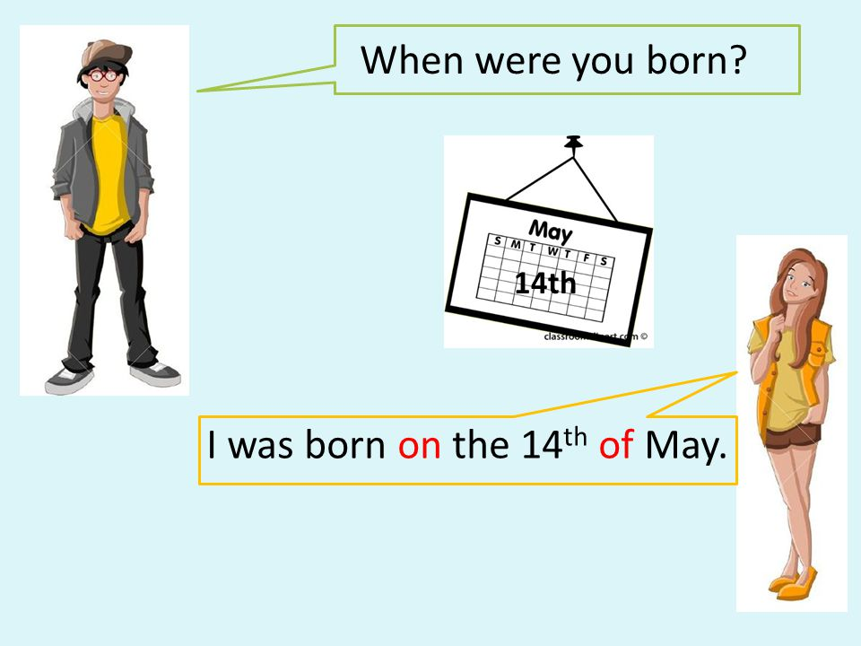 I was born on the 14th of May.