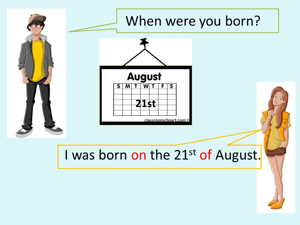 I was born on the 21st of August.