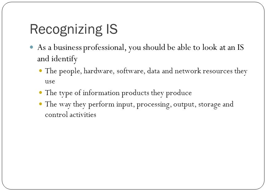Recognizing IS As a business professional, you should be able to look at an IS and identify.