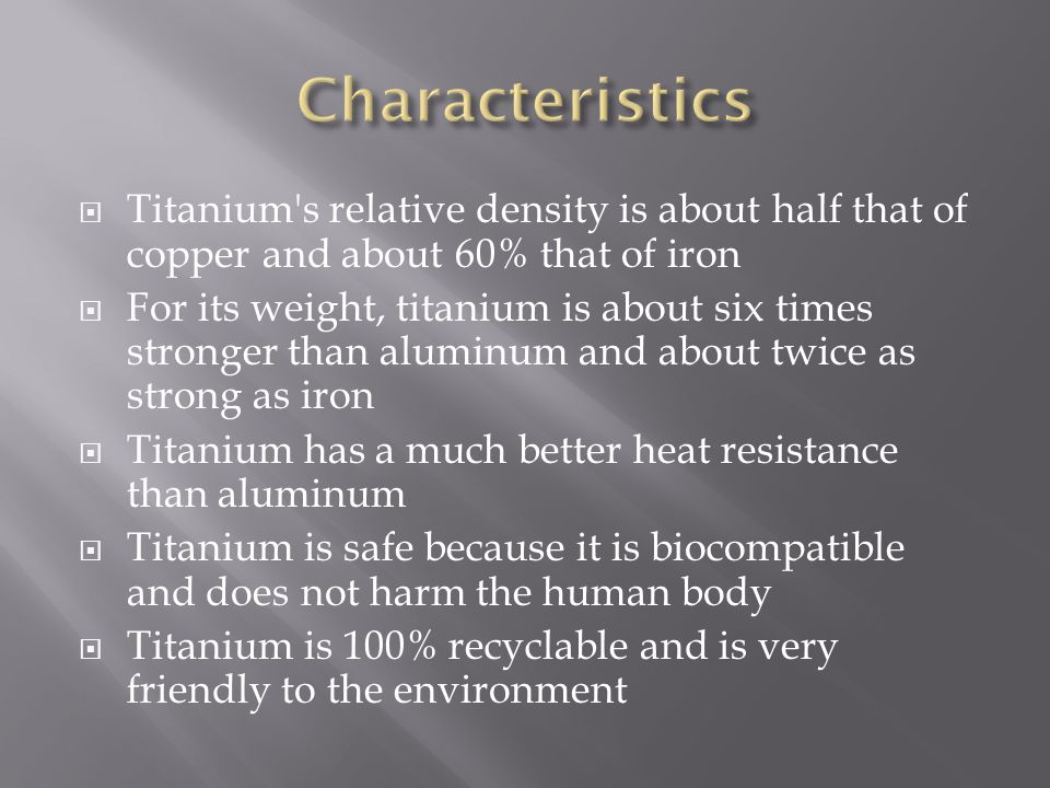 Characteristics Titanium s relative density is about half that of copper and about 60% that of iron.