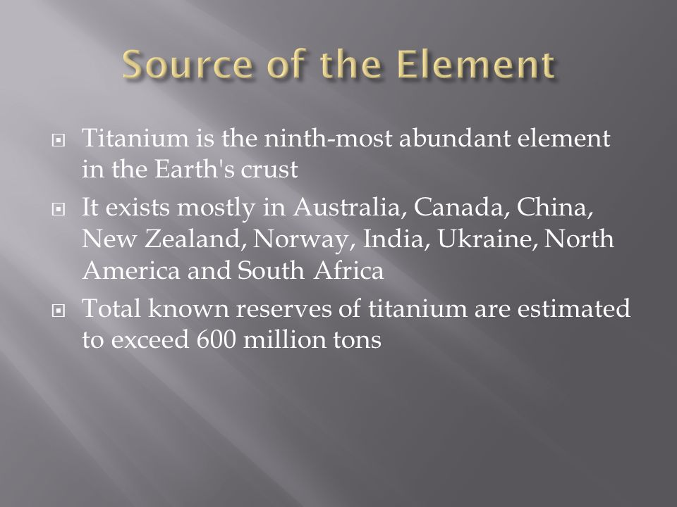 Source of the Element Titanium is the ninth-most abundant element in the Earth s crust.