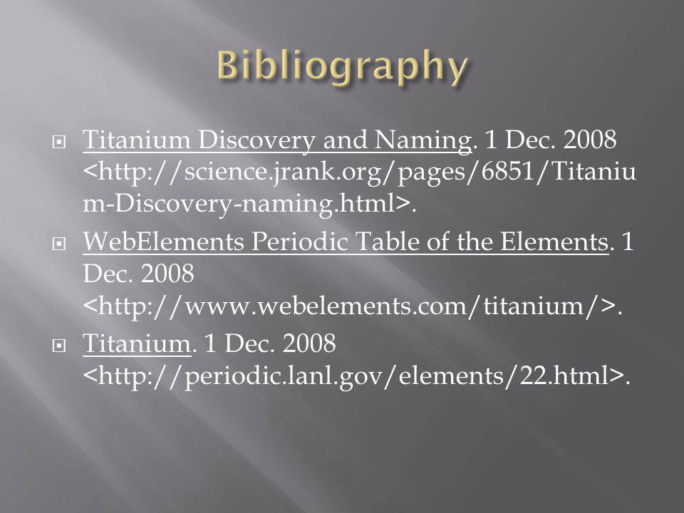 Bibliography Titanium Discovery and Naming. 1 Dec. 2008 <http://science.jrank.org/pages/6851/Titanium-Discovery-naming.html>.