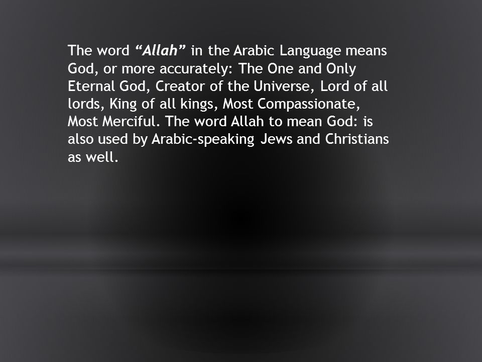 The word Allah in the Arabic Language means God, or more accurately: The One and Only Eternal God, Creator of the Universe, Lord of all lords, King of all kings, Most Compassionate, Most Merciful.