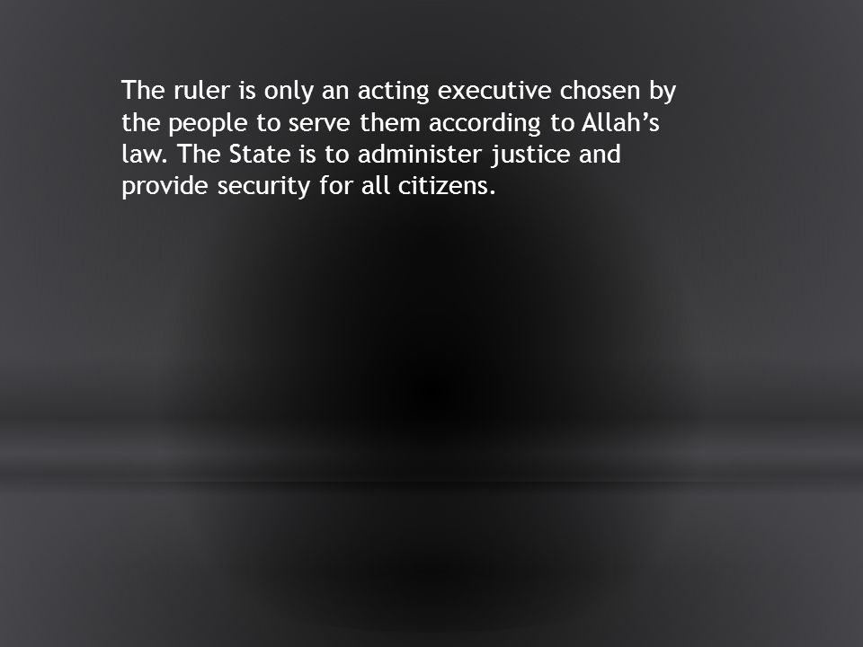 The ruler is only an acting executive chosen by the people to serve them according to Allah's law.