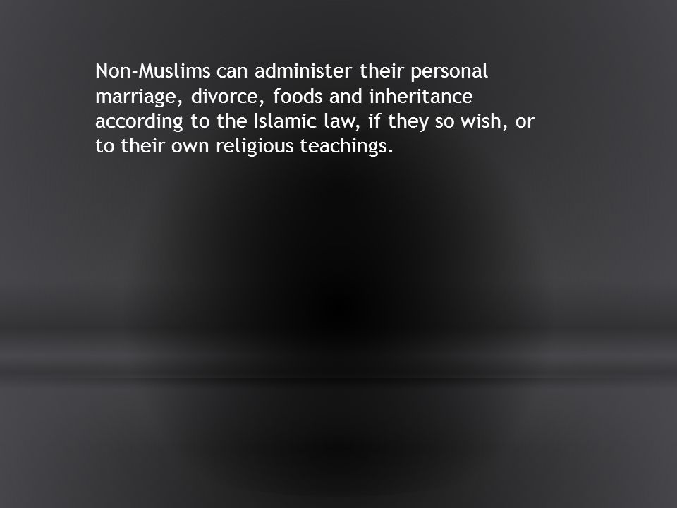 Non-Muslims can administer their personal marriage, divorce, foods and inheritance according to the Islamic law, if they so wish, or to their own religious teachings.