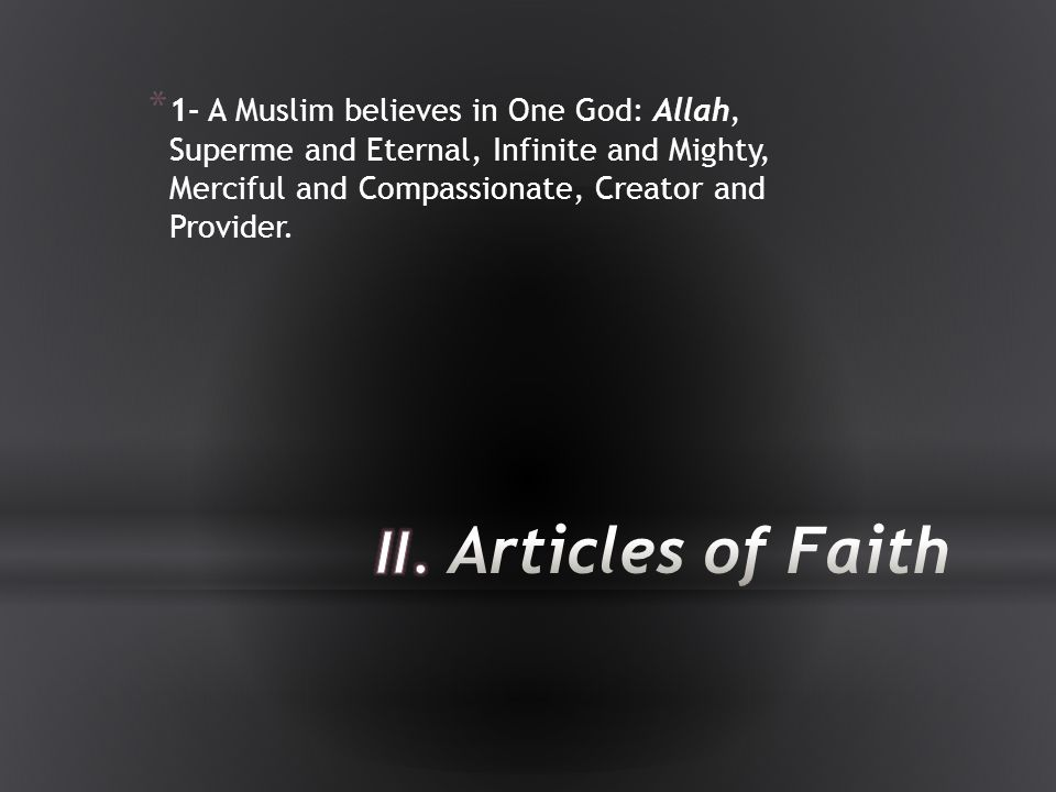 1- A Muslim believes in One God: Allah, Superme and Eternal, Infinite and Mighty, Merciful and Compassionate, Creator and Provider.