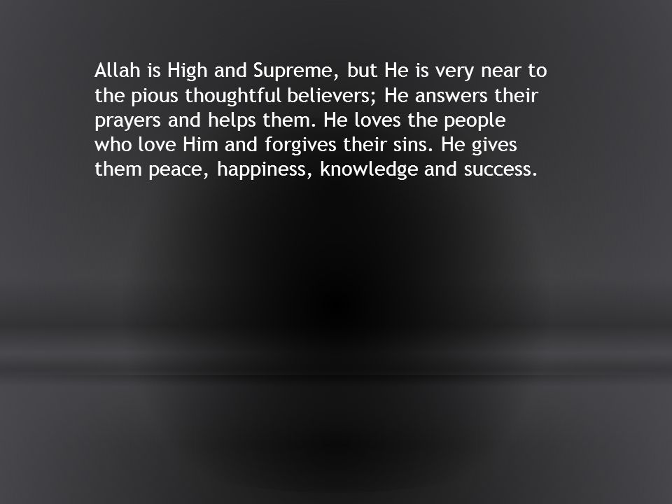 Allah is High and Supreme, but He is very near to the pious thoughtful believers; He answers their prayers and helps them.