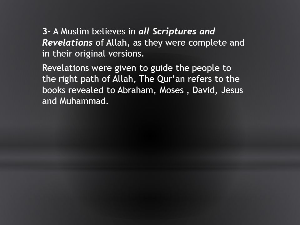 3- A Muslim believes in all Scriptures and Revelations of Allah, as they were complete and in their original versions.