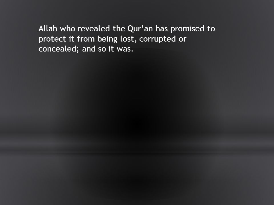 Allah who revealed the Qur'an has promised to protect it from being lost, corrupted or concealed; and so it was.
