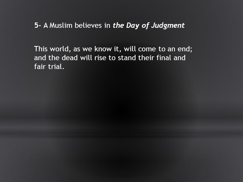 5- A Muslim believes in the Day of Judgment This world, as we know it, will come to an end; and the dead will rise to stand their final and fair trial.