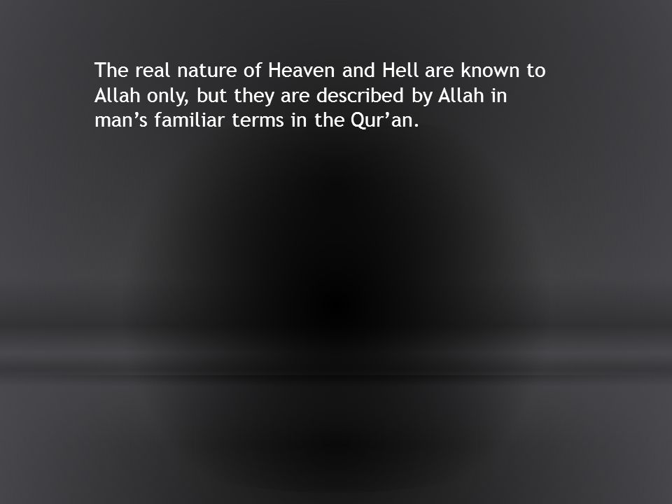The real nature of Heaven and Hell are known to Allah only, but they are described by Allah in man's familiar terms in the Qur'an.