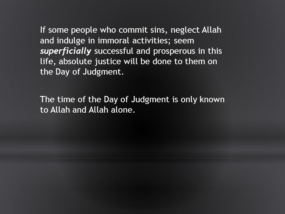 If some people who commit sins, neglect Allah and indulge in immoral activities; seem superficially successful and prosperous in this life, absolute justice will be done to them on the Day of Judgment.