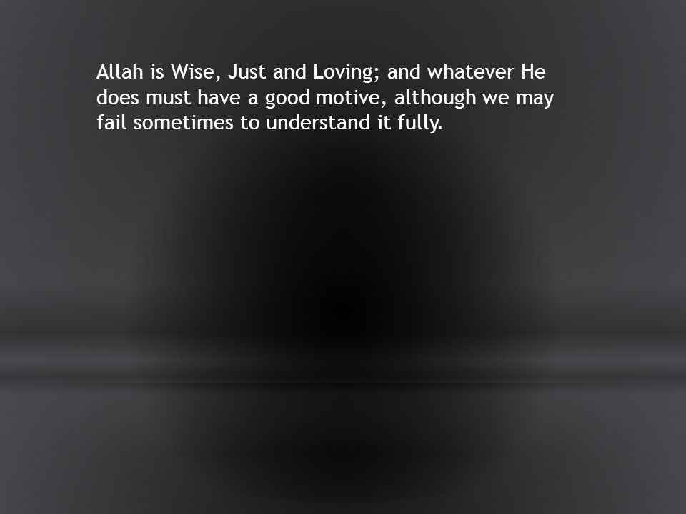 Allah is Wise, Just and Loving; and whatever He does must have a good motive, although we may fail sometimes to understand it fully.
