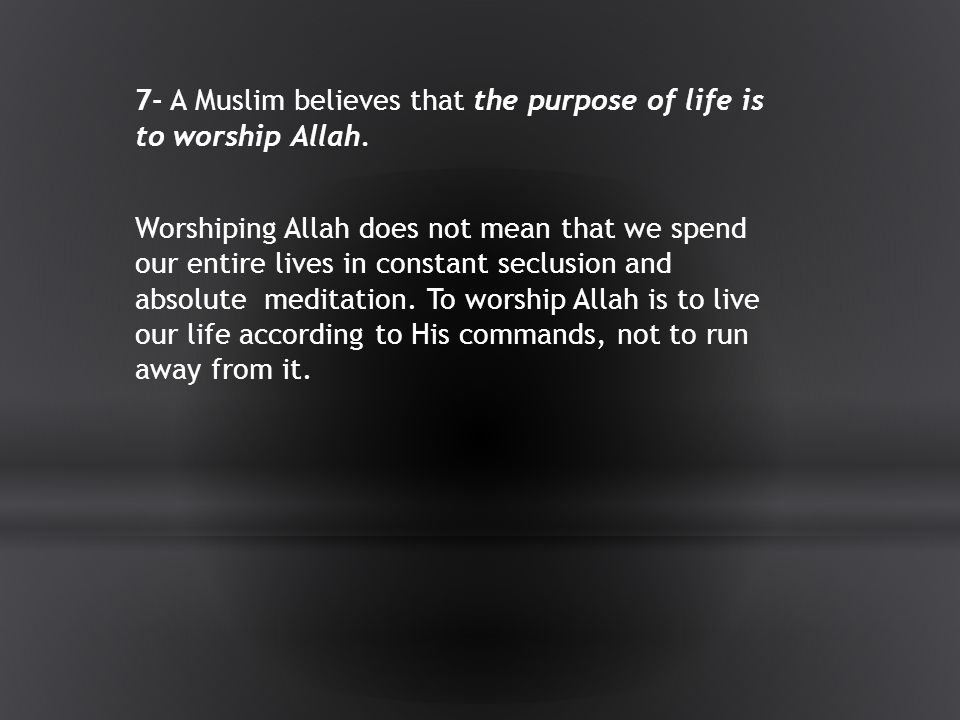 7- A Muslim believes that the purpose of life is to worship Allah