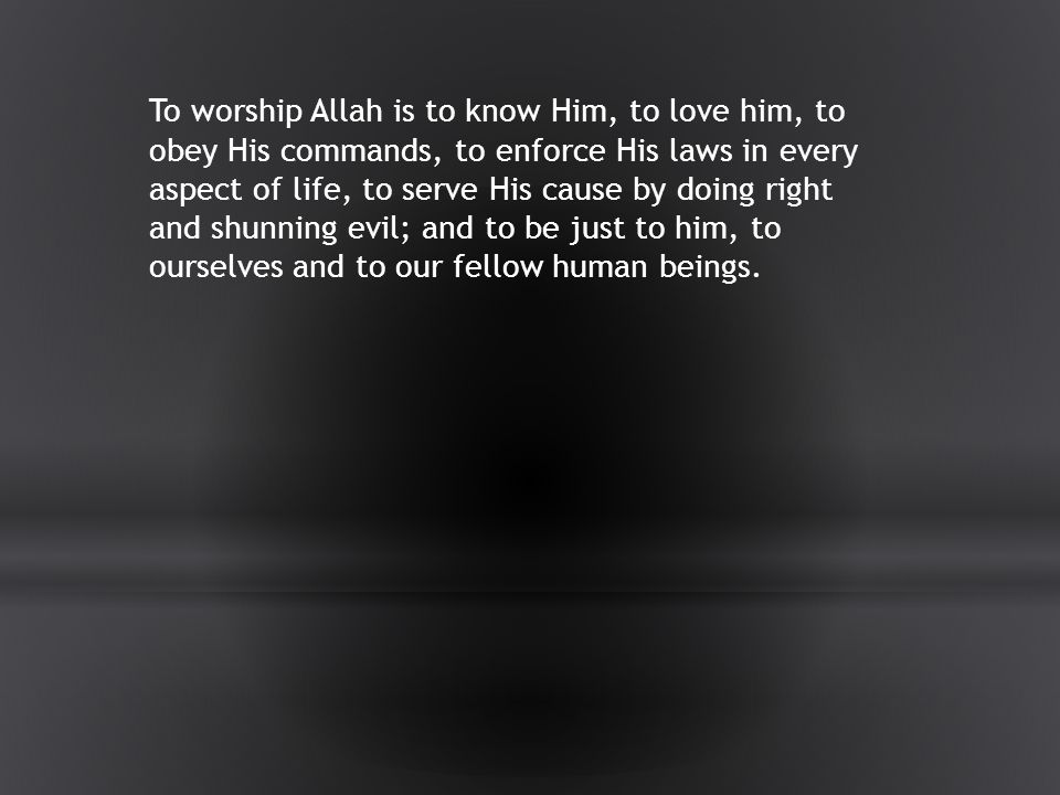 To worship Allah is to know Him, to love him, to obey His commands, to enforce His laws in every aspect of life, to serve His cause by doing right and shunning evil; and to be just to him, to ourselves and to our fellow human beings.