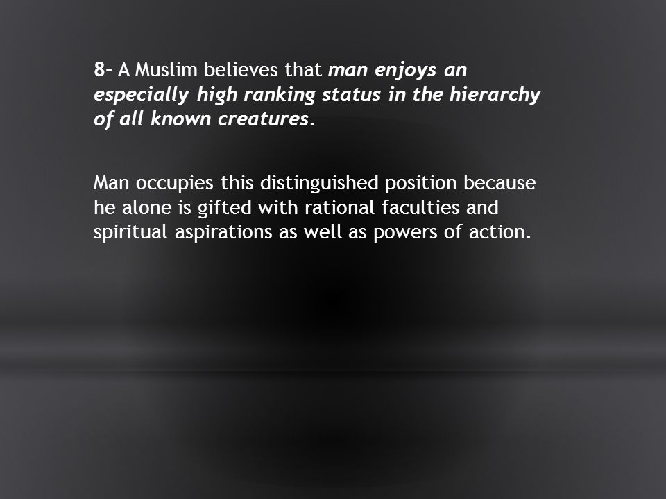 8- A Muslim believes that man enjoys an especially high ranking status in the hierarchy of all known creatures.