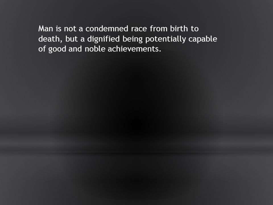 Man is not a condemned race from birth to death, but a dignified being potentially capable of good and noble achievements.