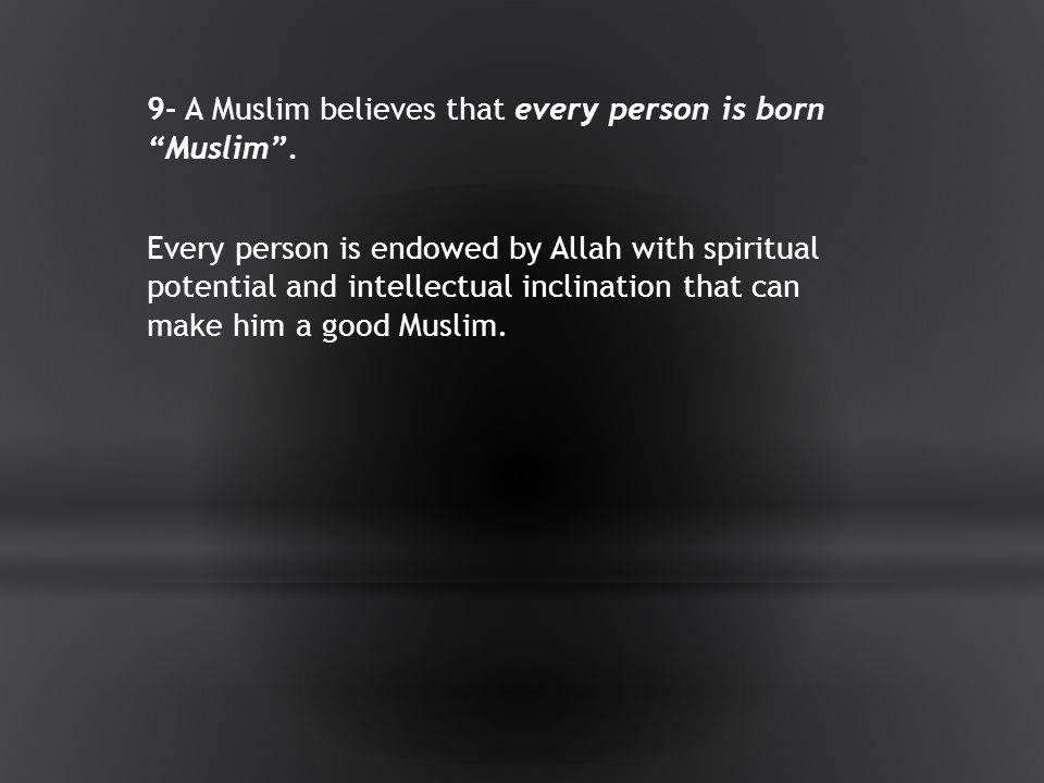 9- A Muslim believes that every person is born Muslim