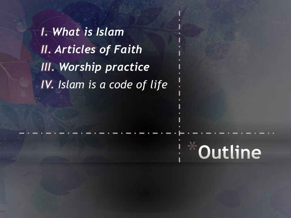 I. What is Islam II. Articles of Faith III. Worship practice IV