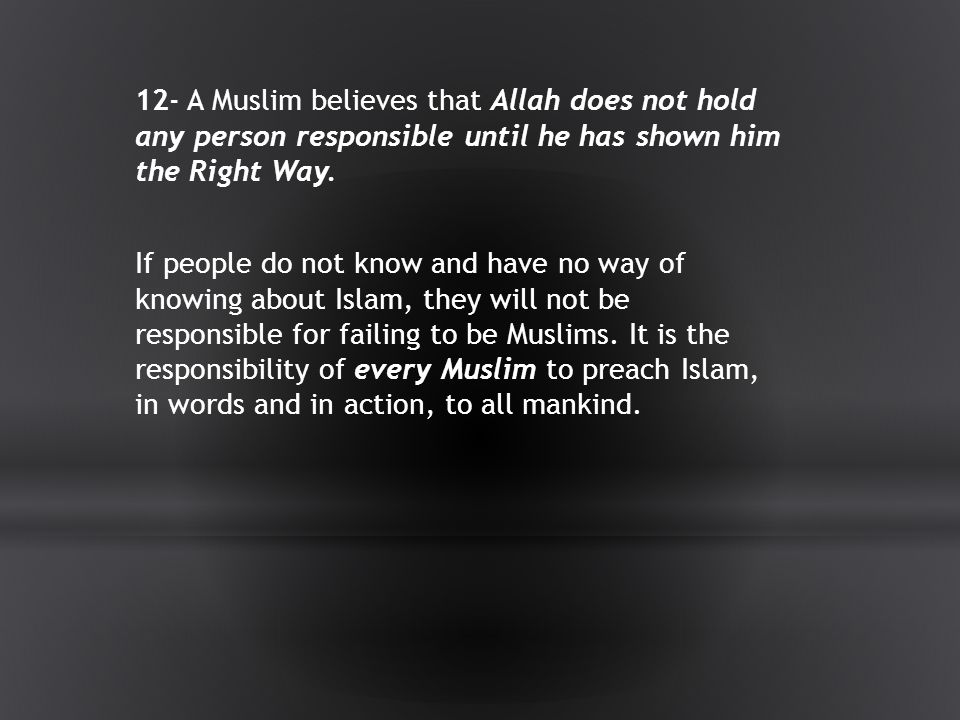 12- A Muslim believes that Allah does not hold any person responsible until he has shown him the Right Way.
