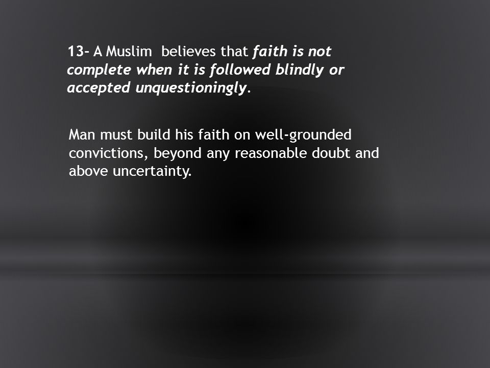 13- A Muslim believes that faith is not complete when it is followed blindly or accepted unquestioningly.