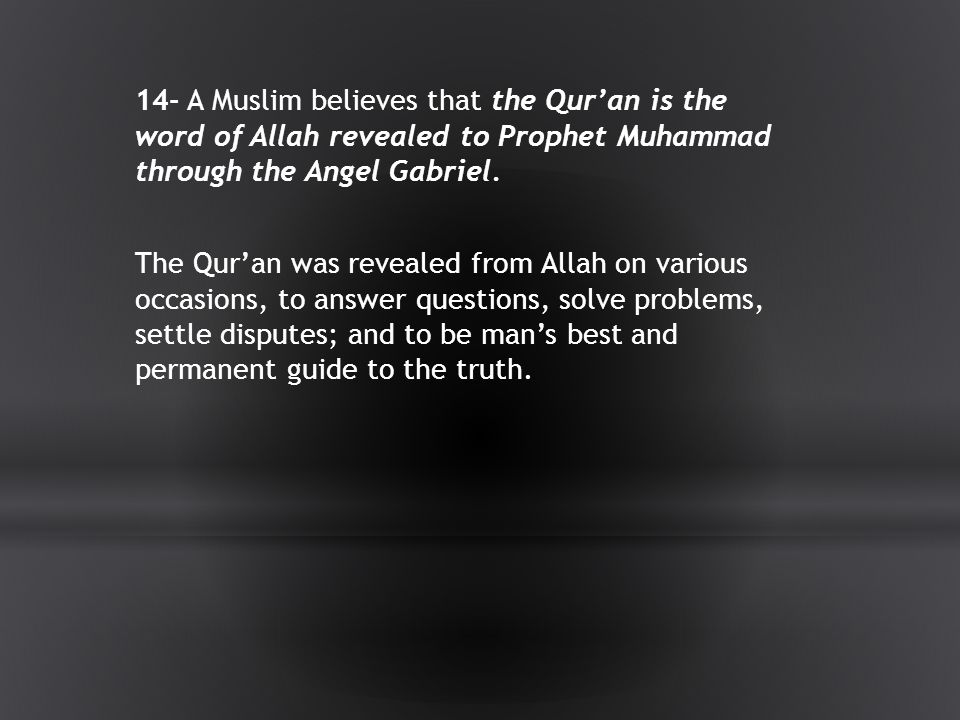 14- A Muslim believes that the Qur'an is the word of Allah revealed to Prophet Muhammad through the Angel Gabriel.