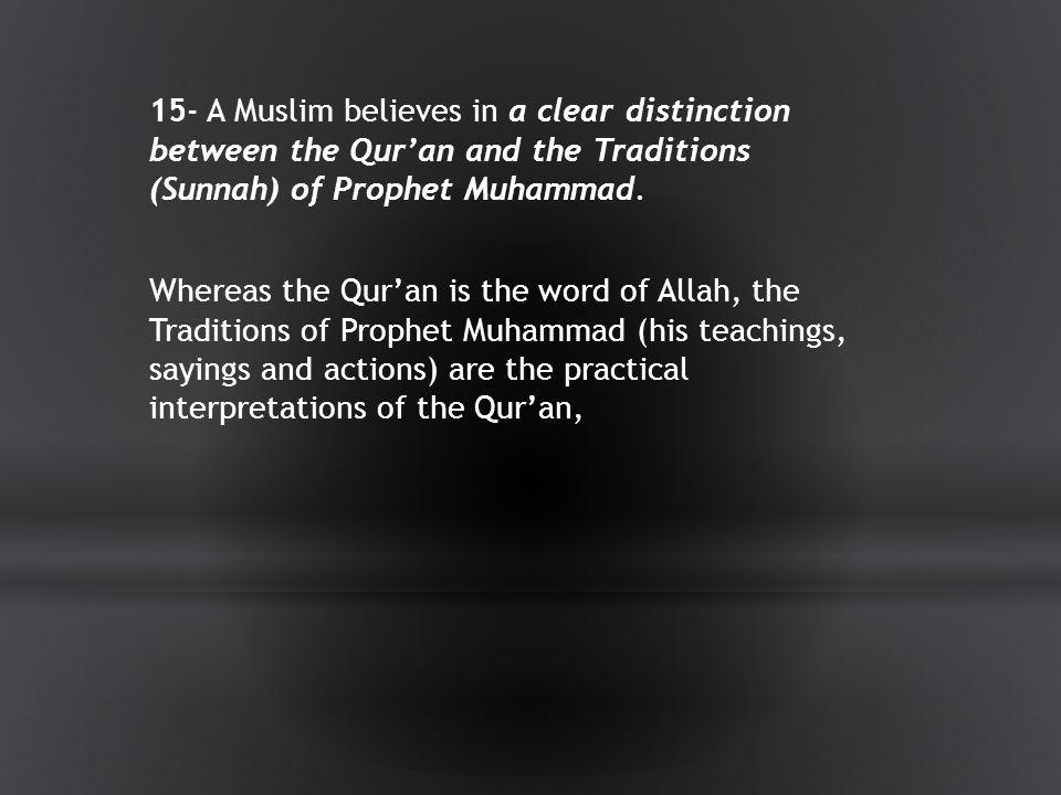15- A Muslim believes in a clear distinction between the Qur'an and the Traditions (Sunnah) of Prophet Muhammad.
