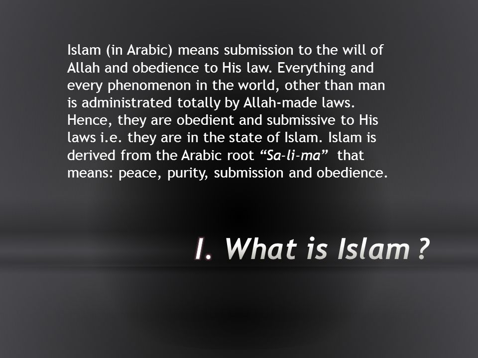 Islam (in Arabic) means submission to the will of Allah and obedience to His law. Everything and every phenomenon in the world, other than man is administrated totally by Allah-made laws. Hence, they are obedient and submissive to His laws i.e. they are in the state of Islam. Islam is derived from the Arabic root Sa-li-ma that means: peace, purity, submission and obedience.