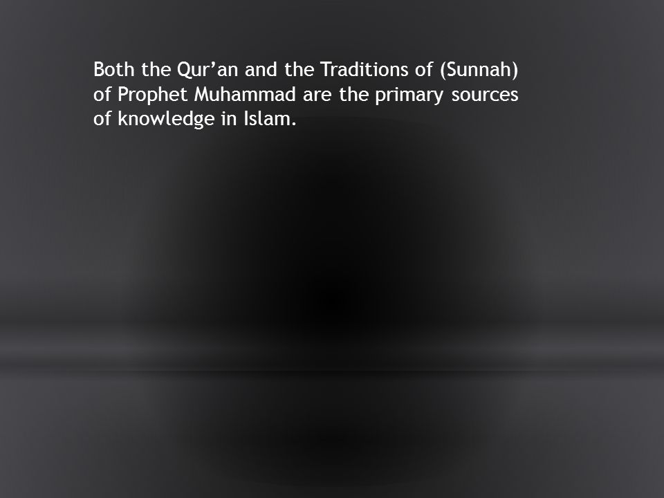 Both the Qur'an and the Traditions of (Sunnah) of Prophet Muhammad are the primary sources of knowledge in Islam.