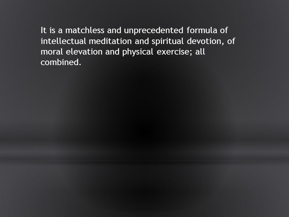 It is a matchless and unprecedented formula of intellectual meditation and spiritual devotion, of moral elevation and physical exercise; all combined.