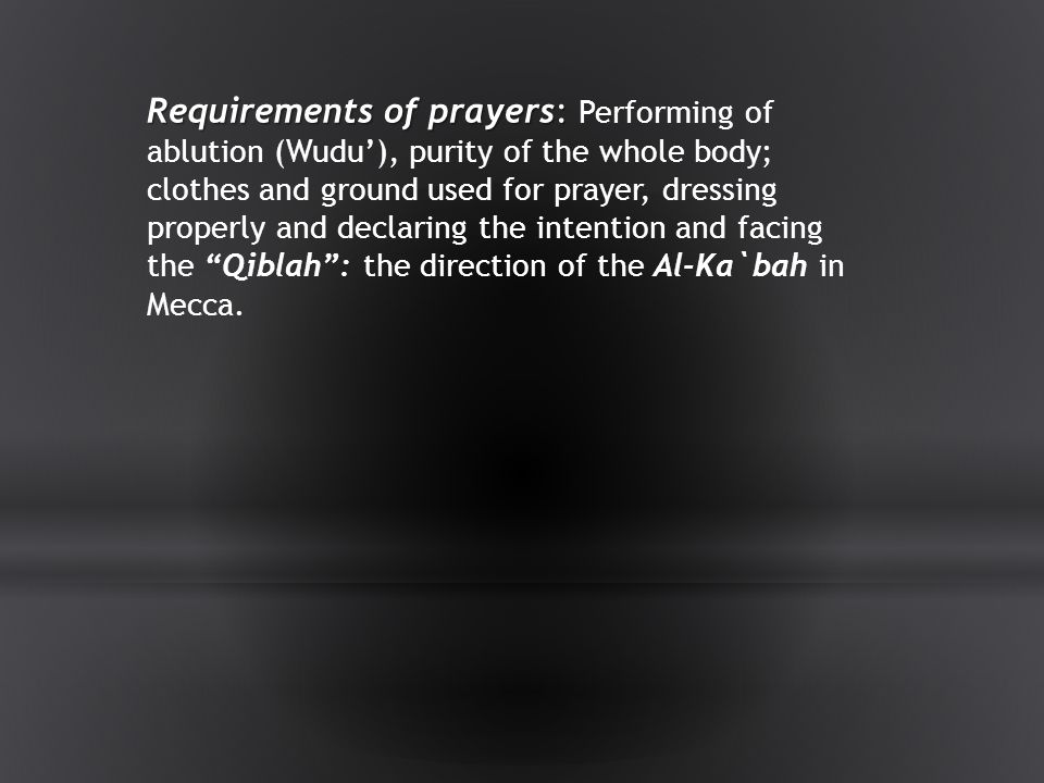 Requirements of prayers: Performing of ablution (Wudu'), purity of the whole body; clothes and ground used for prayer, dressing properly and declaring the intention and facing the Qiblah : the direction of the Al-Ka`bah in Mecca.