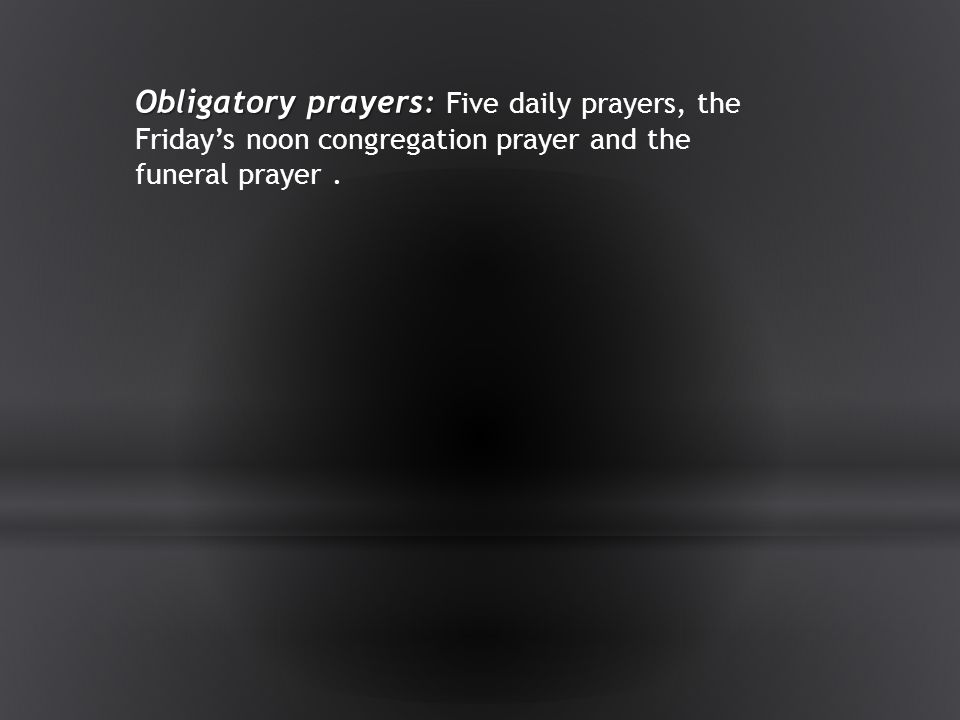 Obligatory prayers: Five daily prayers, the Friday's noon congregation prayer and the funeral prayer .