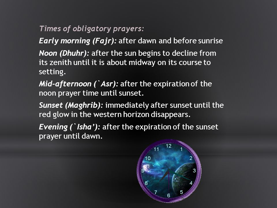 Times of obligatory prayers: Early morning (Fajr): after dawn and before sunrise Noon (Dhuhr): after the sun begins to decline from its zenith until it is about midway on its course to setting.