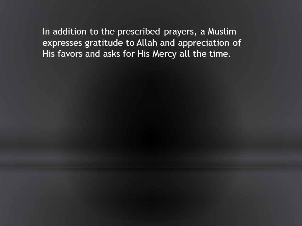 In addition to the prescribed prayers, a Muslim expresses gratitude to Allah and appreciation of His favors and asks for His Mercy all the time.