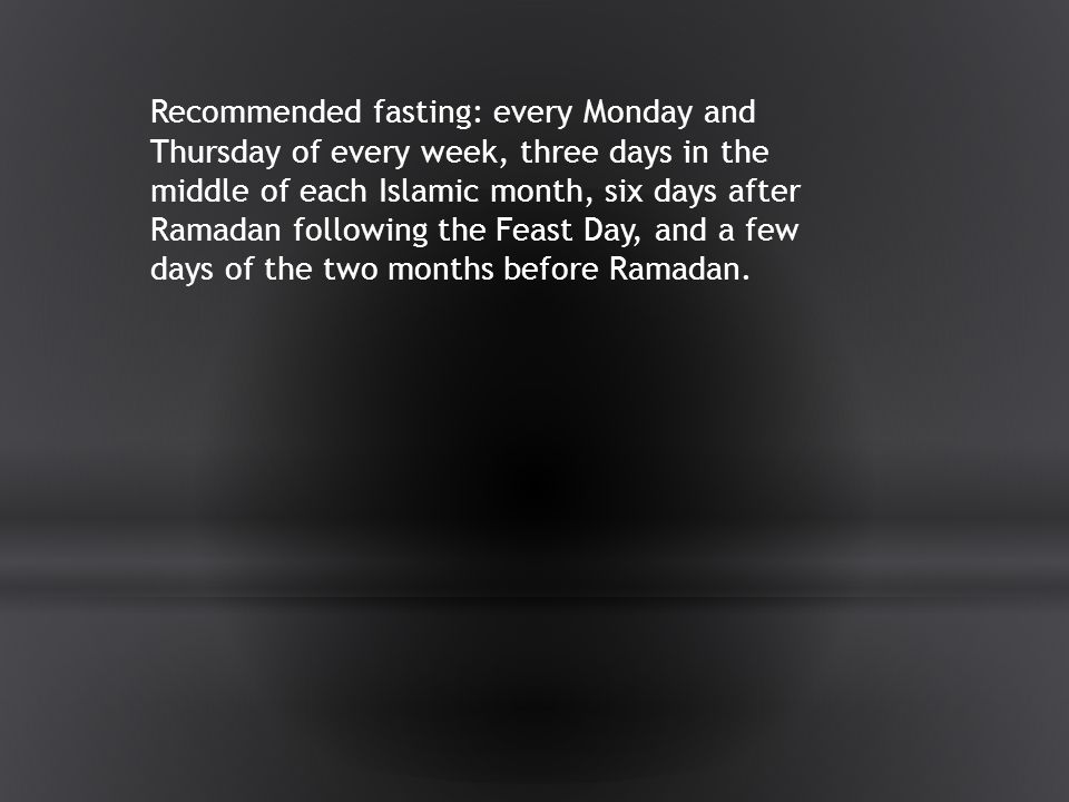 Recommended fasting: every Monday and Thursday of every week, three days in the middle of each Islamic month, six days after Ramadan following the Feast Day, and a few days of the two months before Ramadan.