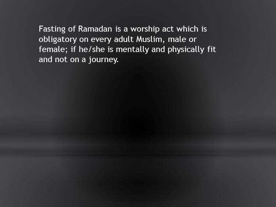 Fasting of Ramadan is a worship act which is obligatory on every adult Muslim, male or female; if he/she is mentally and physically fit and not on a journey.