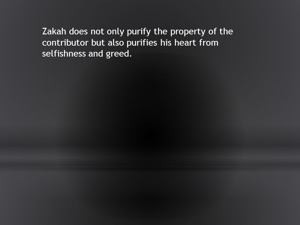 Zakah does not only purify the property of the contributor but also purifies his heart from selfishness and greed.