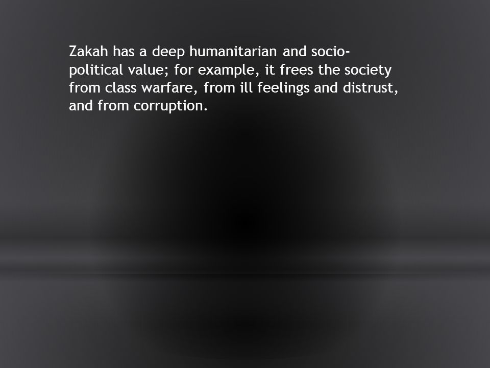 Zakah has a deep humanitarian and socio- political value; for example, it frees the society from class warfare, from ill feelings and distrust, and from corruption.