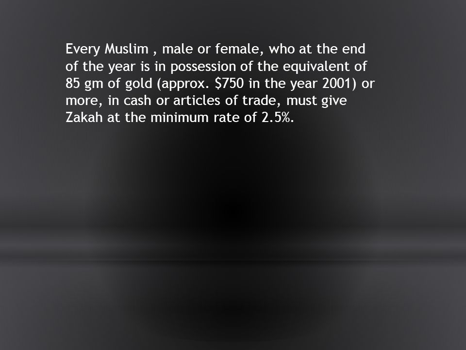 Every Muslim , male or female, who at the end of the year is in possession of the equivalent of 85 gm of gold (approx.