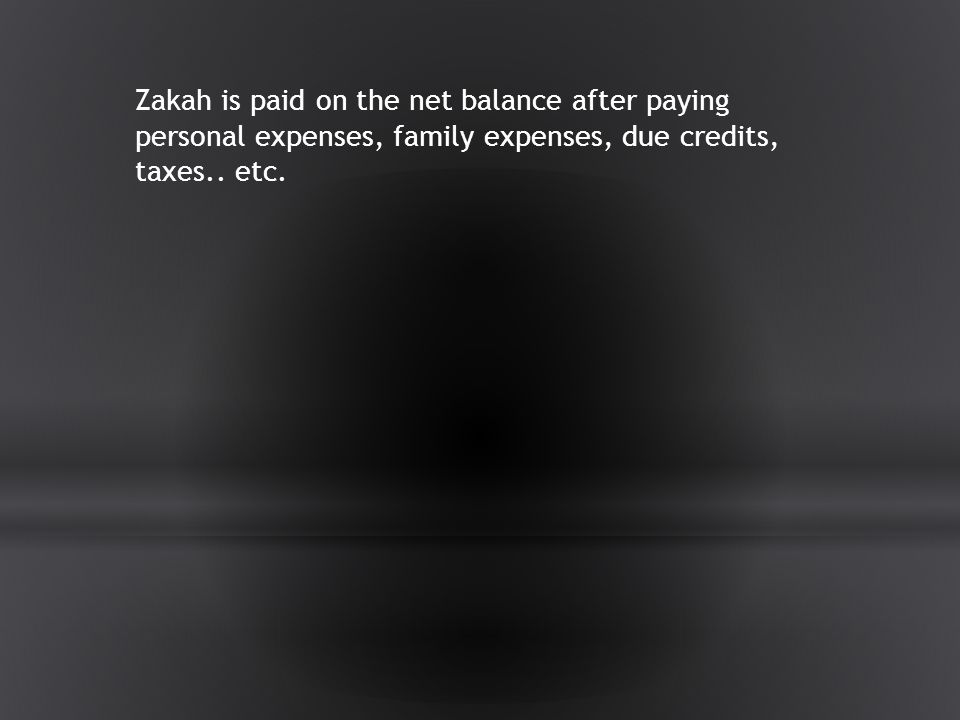 Zakah is paid on the net balance after paying personal expenses, family expenses, due credits, taxes..
