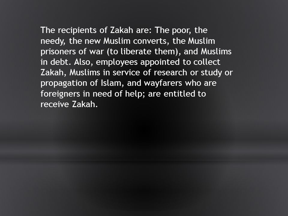 The recipients of Zakah are: The poor, the needy, the new Muslim converts, the Muslim prisoners of war (to liberate them), and Muslims in debt.