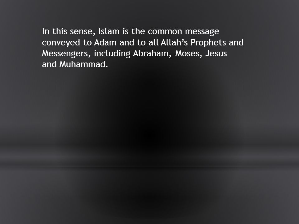 In this sense, Islam is the common message conveyed to Adam and to all Allah's Prophets and Messengers, including Abraham, Moses, Jesus and Muhammad.