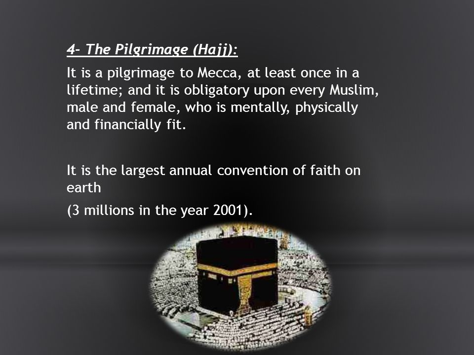 4- The Pilgrimage (Hajj): It is a pilgrimage to Mecca, at least once in a lifetime; and it is obligatory upon every Muslim, male and female, who is mentally, physically and financially fit.