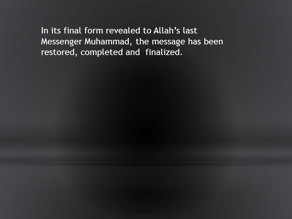 In its final form revealed to Allah's last Messenger Muhammad, the message has been restored, completed and finalized.