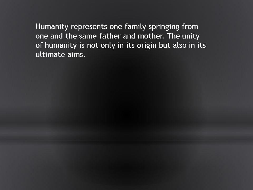 Humanity represents one family springing from one and the same father and mother.
