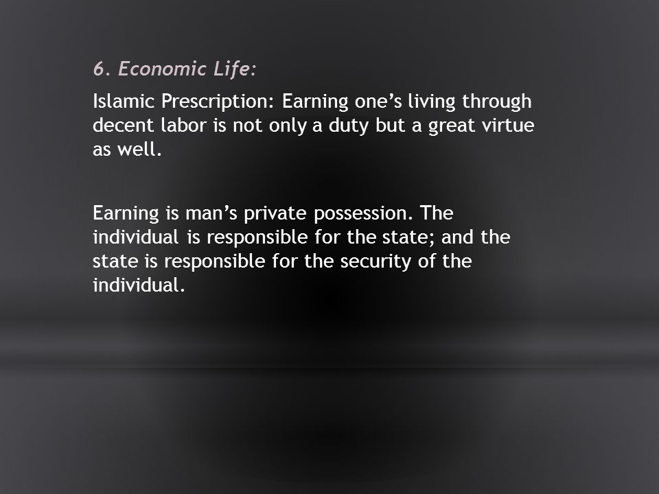 6. Economic Life: Islamic Prescription: Earning one's living through decent labor is not only a duty but a great virtue as well.