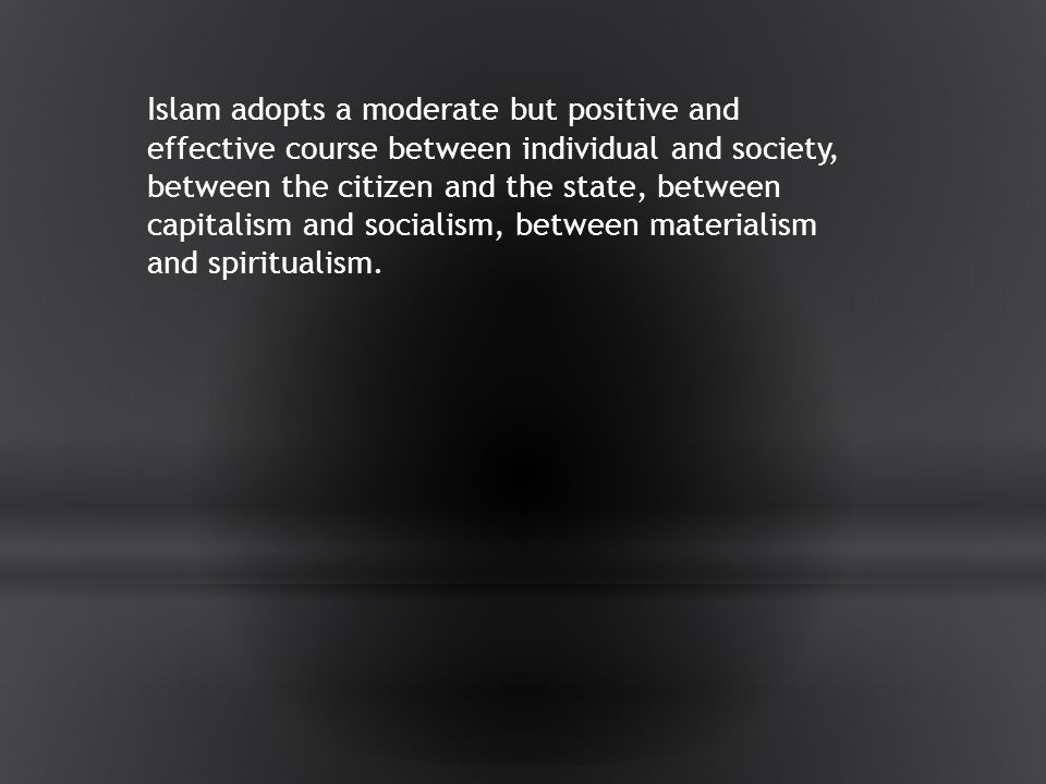 Islam adopts a moderate but positive and effective course between individual and society, between the citizen and the state, between capitalism and socialism, between materialism and spiritualism.