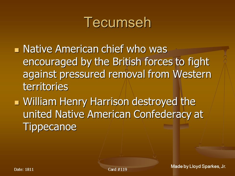 Tecumseh Native American chief who was encouraged by the British forces to fight against pressured removal from Western territories.